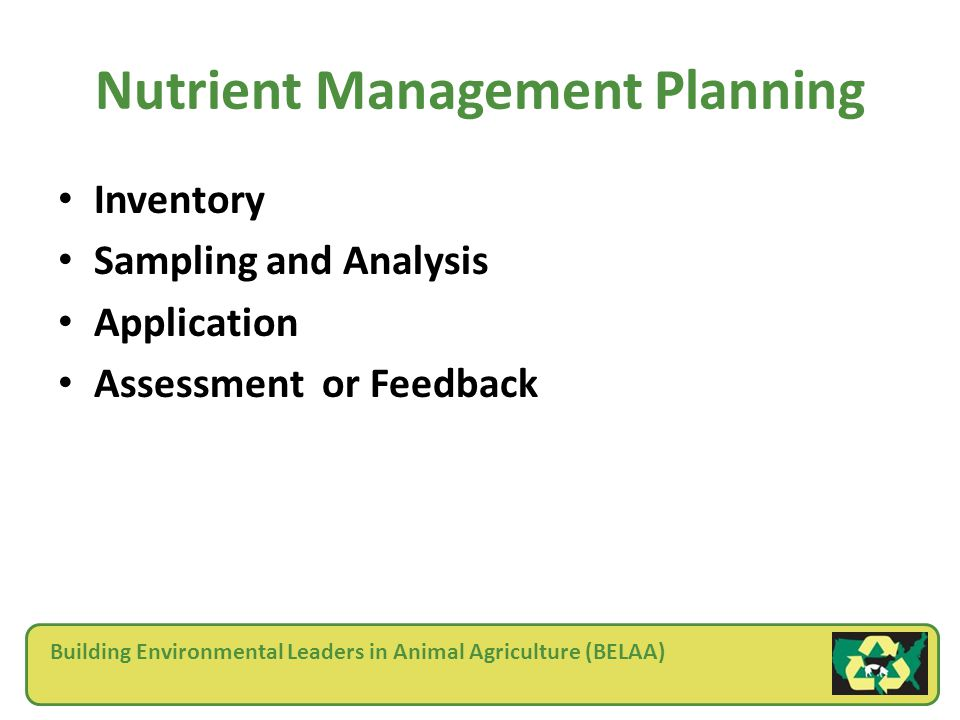 Building Environmental Leaders in Animal Agriculture (BELAA) Nutrient Management Planning Inventory Sampling and Analysis Application Assessment or Feedback
