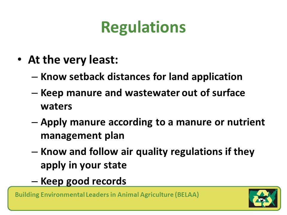 Building Environmental Leaders in Animal Agriculture (BELAA) Regulations At the very least: – Know setback distances for land application – Keep manure and wastewater out of surface waters – Apply manure according to a manure or nutrient management plan – Know and follow air quality regulations if they apply in your state – Keep good records