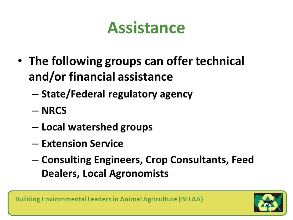 Building Environmental Leaders in Animal Agriculture (BELAA) Assistance The following groups can offer technical and/or financial assistance – State/Federal regulatory agency – NRCS – Local watershed groups – Extension Service – Consulting Engineers, Crop Consultants, Feed Dealers, Local Agronomists