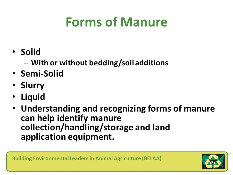 Building Environmental Leaders in Animal Agriculture (BELAA) Forms of Manure Solid – With or without bedding/soil additions Semi-Solid Slurry Liquid Understanding and recognizing forms of manure can help identify manure collection/handling/storage and land application equipment.
