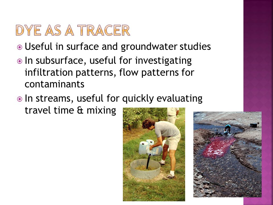  Useful in surface and groundwater studies  In subsurface, useful for investigating infiltration patterns, flow patterns for contaminants  In strea
