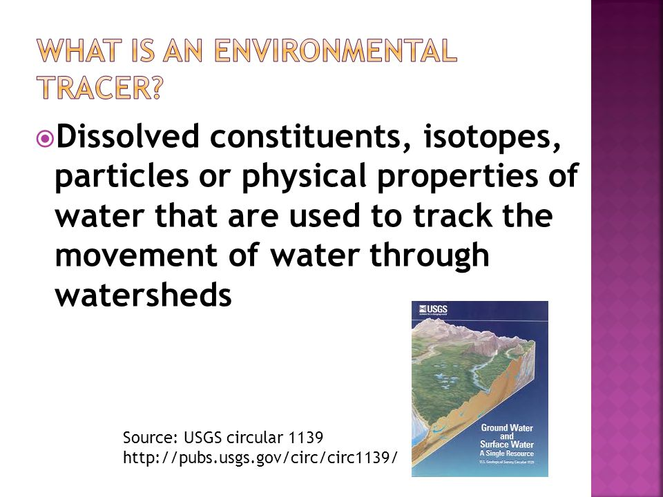  Dissolved constituents, isotopes, particles or physical properties of water that are used to track the movement of water through watersheds Source: