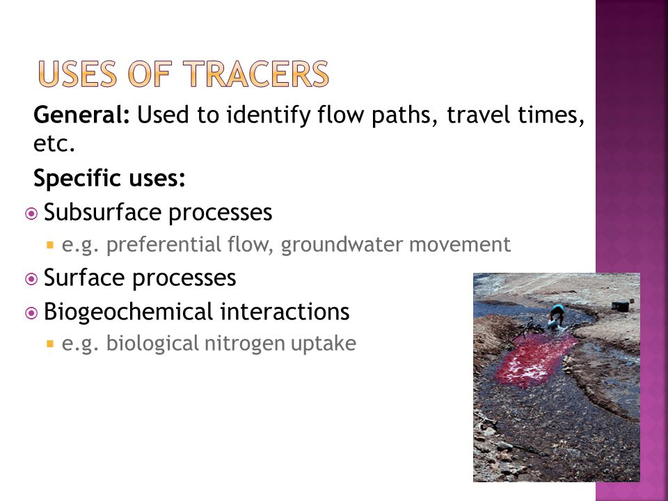 General: Used to identify flow paths, travel times, etc. Specific uses:  Subsurface processes  e.g. preferential flow, groundwater movement  Surfac