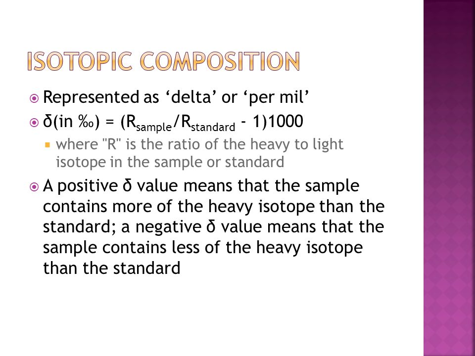  Represented as 'delta' or 'per mil'  δ(in ‰) = (R sample /R standard - 1)1000  where R is the ratio of the heavy to light isotope in the sample or standard  A positive δ value means that the sample contains more of the heavy isotope than the standard; a negative δ value means that the sample contains less of the heavy isotope than the standard