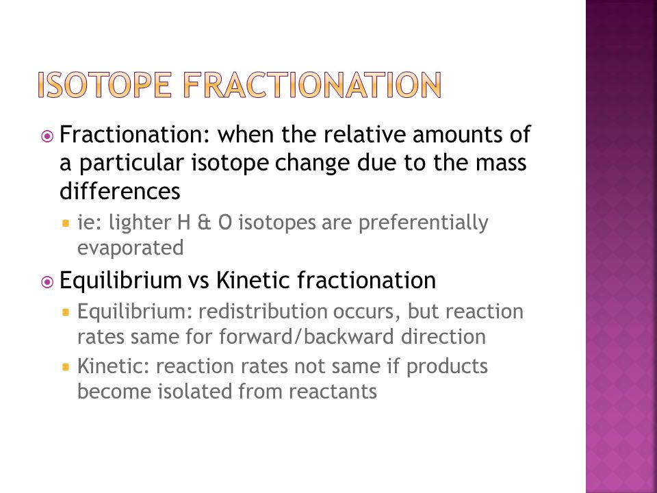  Fractionation: when the relative amounts of a particular isotope change due to the mass differences  ie: lighter H & O isotopes are preferentially