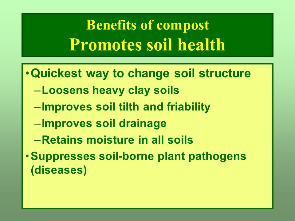 Benefits of compost Promotes soil health Quickest way to change soil structure –Loosens heavy clay soils –Improves soil tilth and friability –Improves soil drainage –Retains moisture in all soils Suppresses soil-borne plant pathogens (diseases)