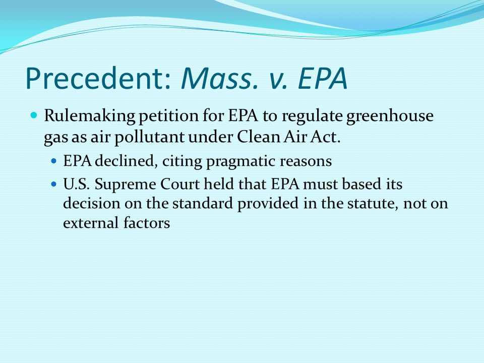 Precedent: Mass. v. EPA Rulemaking petition for EPA to regulate greenhouse gas as air pollutant under Clean Air Act. EPA declined, citing pragmatic re