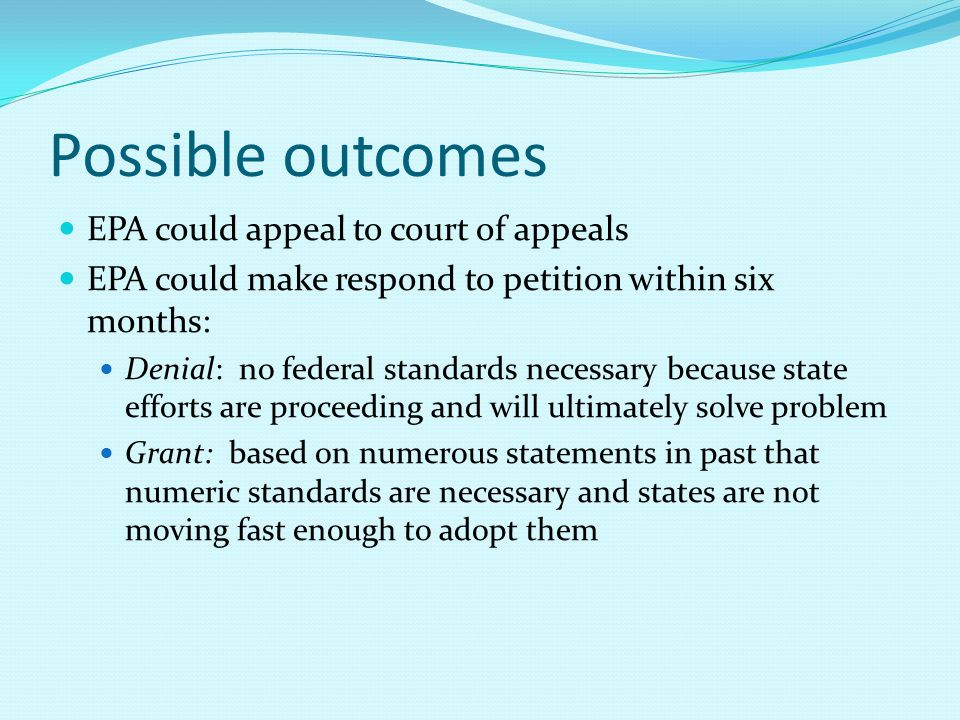 Possible outcomes EPA could appeal to court of appeals EPA could make respond to petition within six months: Denial: no federal standards necessary be