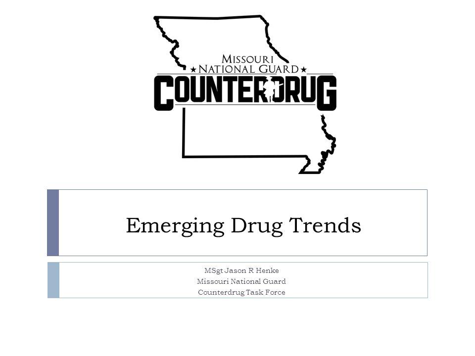 Emerging Drug Trends MSgt Jason R Henke Missouri National Guard Counterdrug Task Force