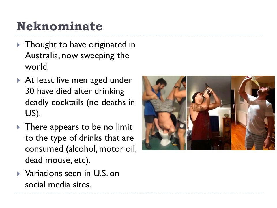Neknominate  Thought to have originated in Australia, now sweeping the world.  At least five men aged under 30 have died after drinking deadly cockt