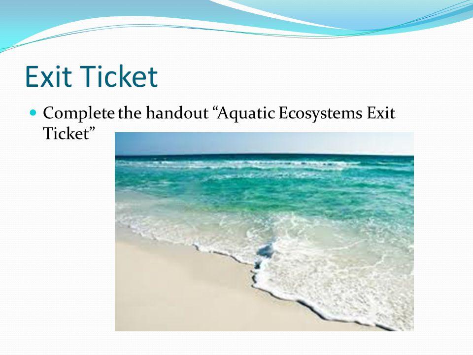 "Exit Ticket Complete the handout ""Aquatic Ecosystems Exit Ticket"""