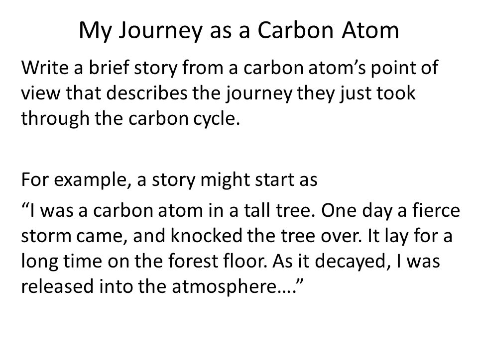 My Journey as a Carbon Atom Write a brief story from a carbon atom's point of view that describes the journey they just took through the carbon cycle.