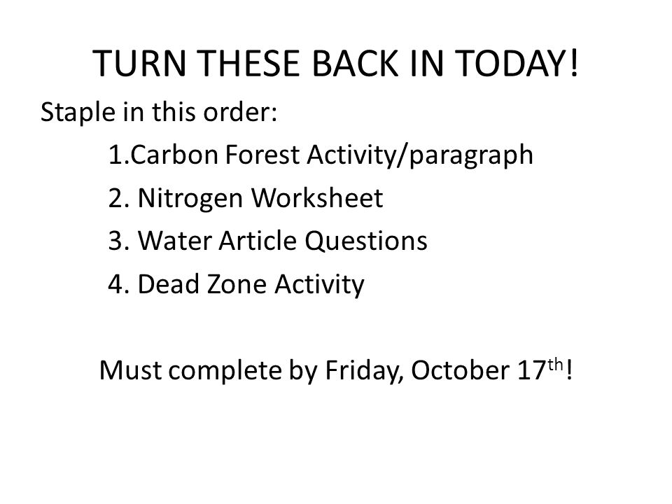 TURN THESE BACK IN TODAY! Staple in this order: 1.Carbon Forest Activity/paragraph 2. Nitrogen Worksheet 3. Water Article Questions 4. Dead Zone Activ