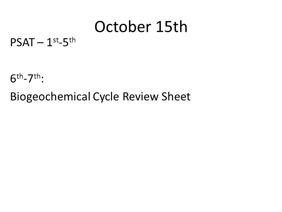 October 15th PSAT – 1 st -5 th 6 th -7 th : Biogeochemical Cycle Review Sheet