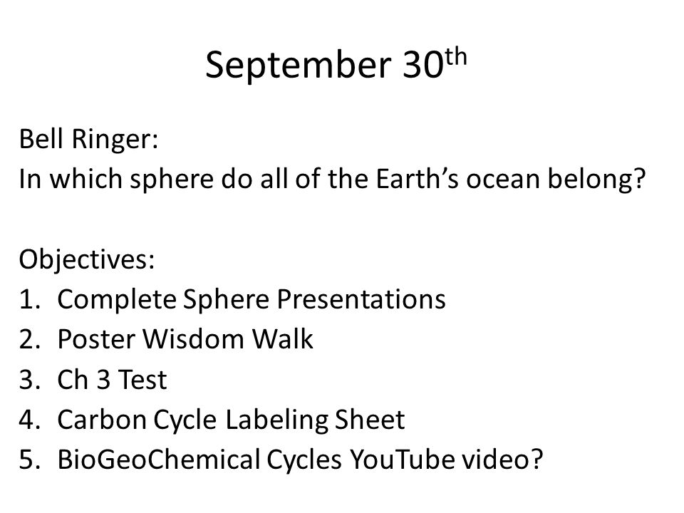 September 30 th Bell Ringer: In which sphere do all of the Earth's ocean belong? Objectives: 1.Complete Sphere Presentations 2.Poster Wisdom Walk 3.Ch