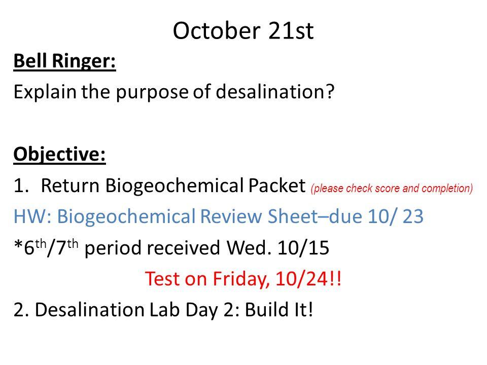 October 21st Bell Ringer: Explain the purpose of desalination? Objective: 1.Return Biogeochemical Packet (please check score and completion) HW: Bioge