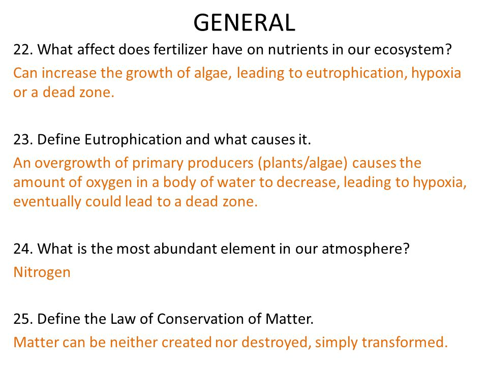 GENERAL 22. What affect does fertilizer have on nutrients in our ecosystem? Can increase the growth of algae, leading to eutrophication, hypoxia or a