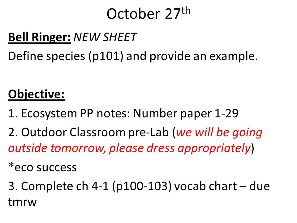 October 27 th Bell Ringer: NEW SHEET Define species (p101) and provide an example. Objective: 1. Ecosystem PP notes: Number paper 1-29 2. Outdoor Clas