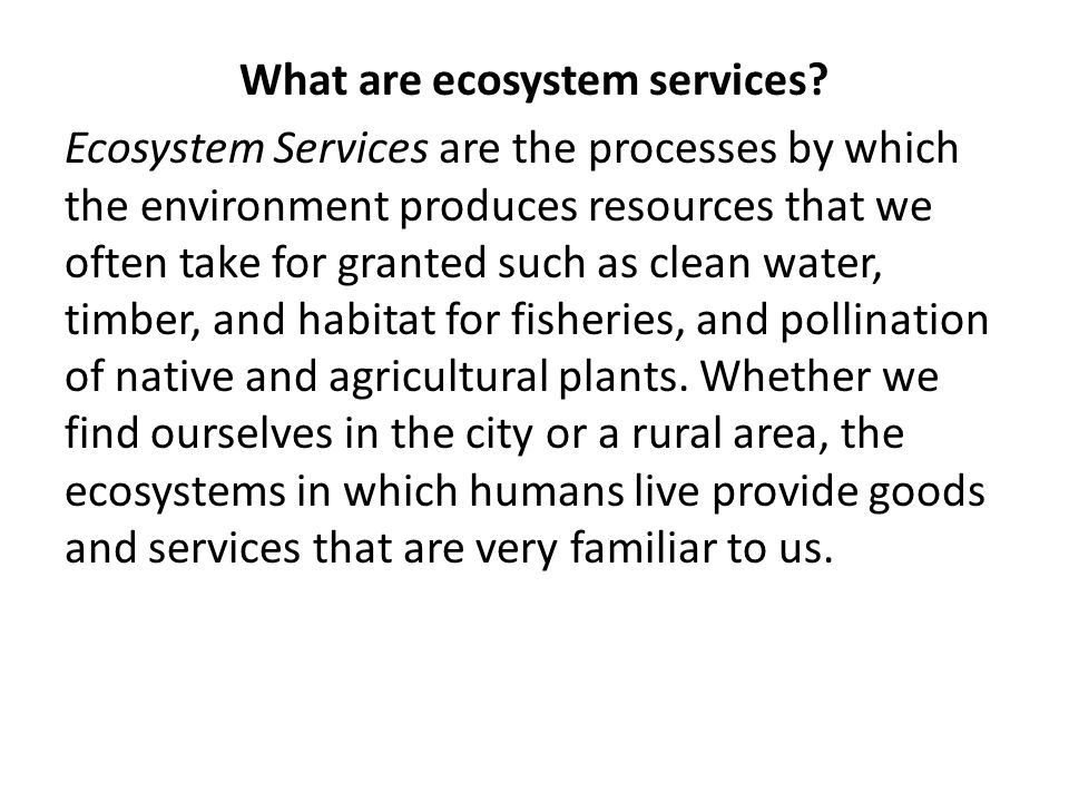What are ecosystem services? Ecosystem Services are the processes by which the environment produces resources that we often take for granted such as c
