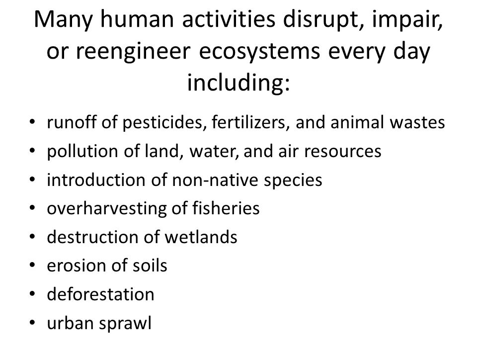Many human activities disrupt, impair, or reengineer ecosystems every day including: runoff of pesticides, fertilizers, and animal wastes pollution of
