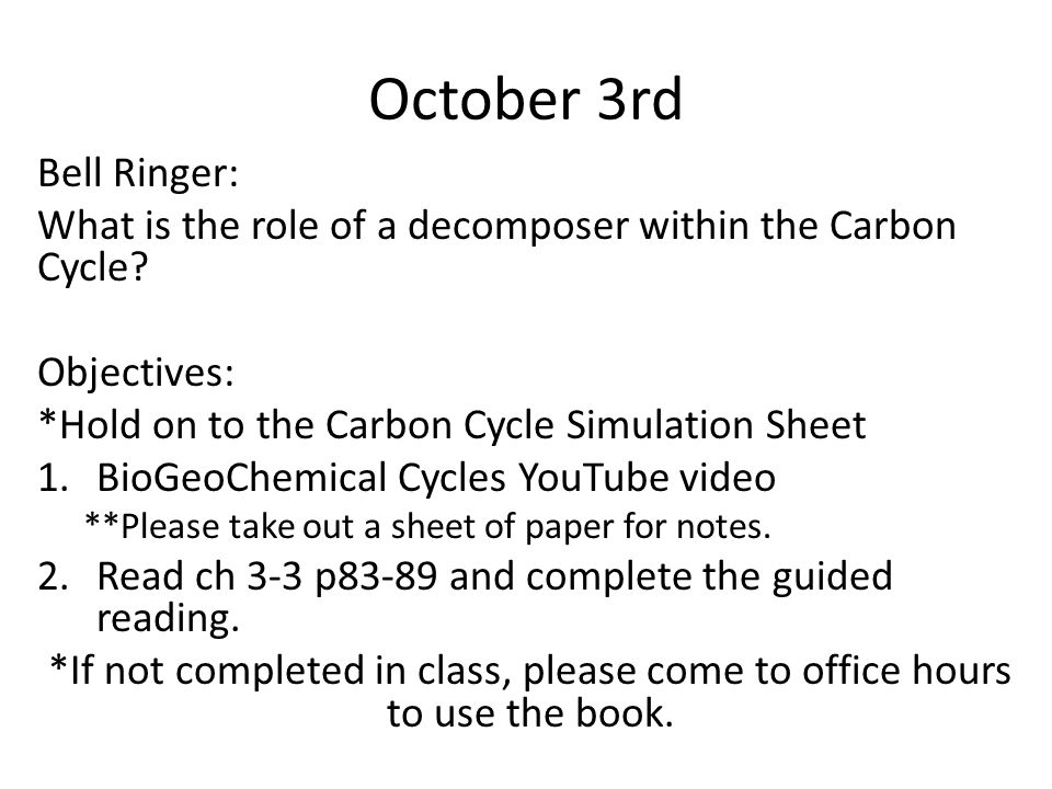 October 3rd Bell Ringer: What is the role of a decomposer within the Carbon Cycle? Objectives: *Hold on to the Carbon Cycle Simulation Sheet 1.BioGeoC