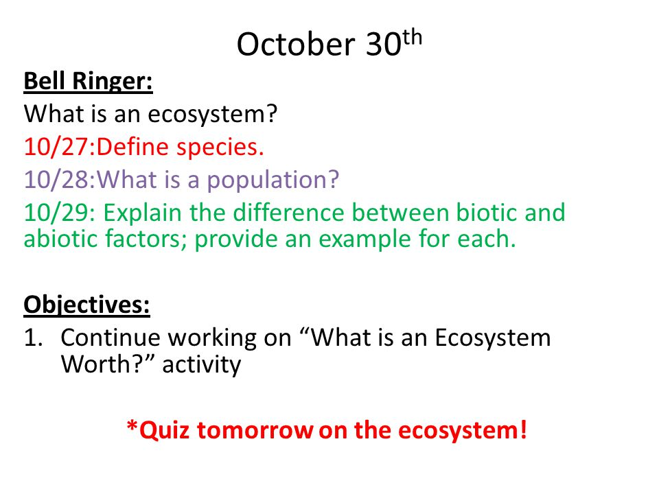 October 30 th Bell Ringer: What is an ecosystem? 10/27:Define species. 10/28:What is a population? 10/29: Explain the difference between biotic and ab