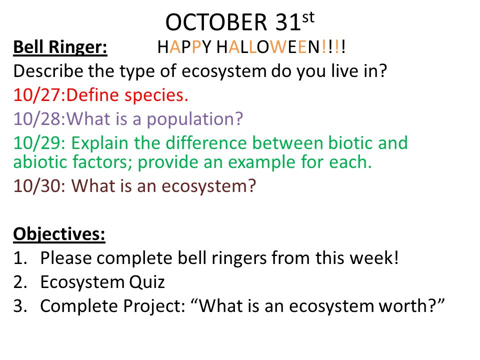 OCTOBER 31 st Bell Ringer: HAPPY HALLOWEEN!!!! Describe the type of ecosystem do you live in? 10/27:Define species. 10/28:What is a population? 10/29: