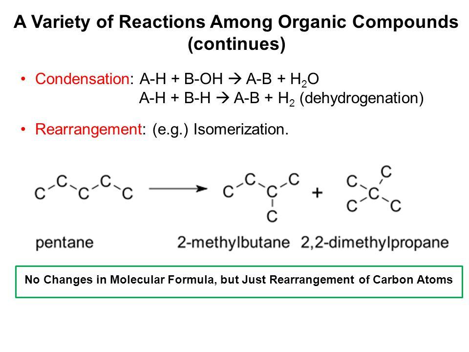 Condensation: A-H + B-OH  A-B + H 2 O A-H + B-H  A-B + H 2 (dehydrogenation) Rearrangement: (e.g.) Isomerization. A Variety of Reactions Among Organ