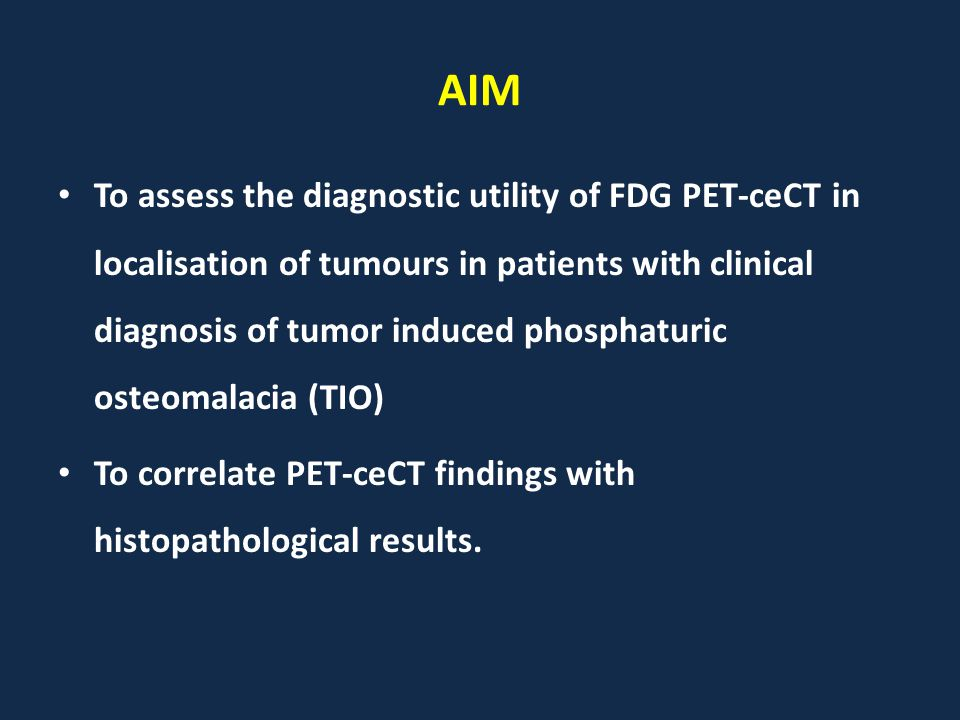 AIM To assess the diagnostic utility of FDG PET-ceCT in localisation of tumours in patients with clinical diagnosis of tumor induced phosphaturic osteomalacia (TIO) To correlate PET-ceCT findings with histopathological results.
