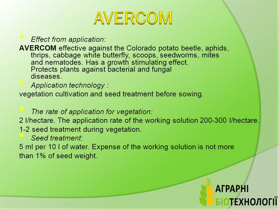 Effect from application: АVERCOM effective against the Colorado potato beetle, aphids, thrips, cabbage white butterfly, scoops, seedworms, mites and nematodes.