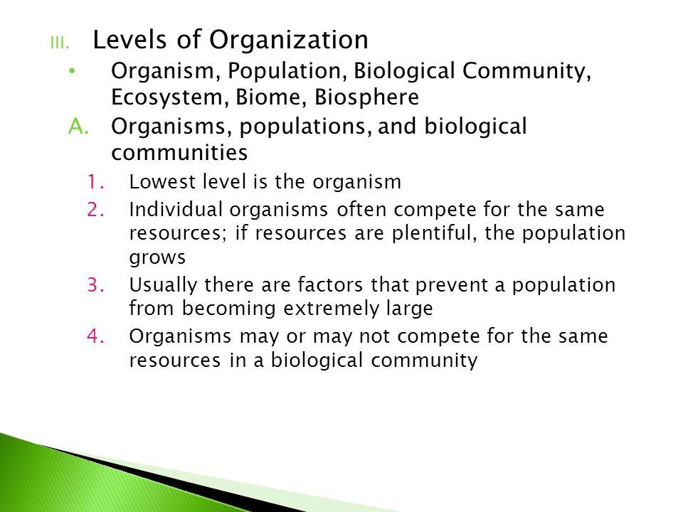 III. Levels of Organization Organism, Population, Biological Community, Ecosystem, Biome, Biosphere A.Organisms, populations, and biological communiti