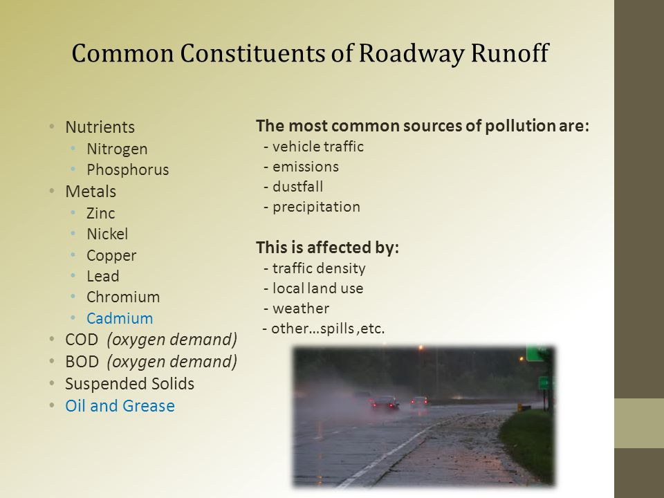 Common Constituents of Roadway Runoff Nutrients Nitrogen Phosphorus Metals Zinc Nickel Copper Lead Chromium Cadmium COD (oxygen demand) BOD (oxygen demand) Suspended Solids Oil and Grease The most common sources of pollution are: - vehicle traffic - emissions - dustfall - precipitation This is affected by: - traffic density - local land use - weather - other…spills,etc.