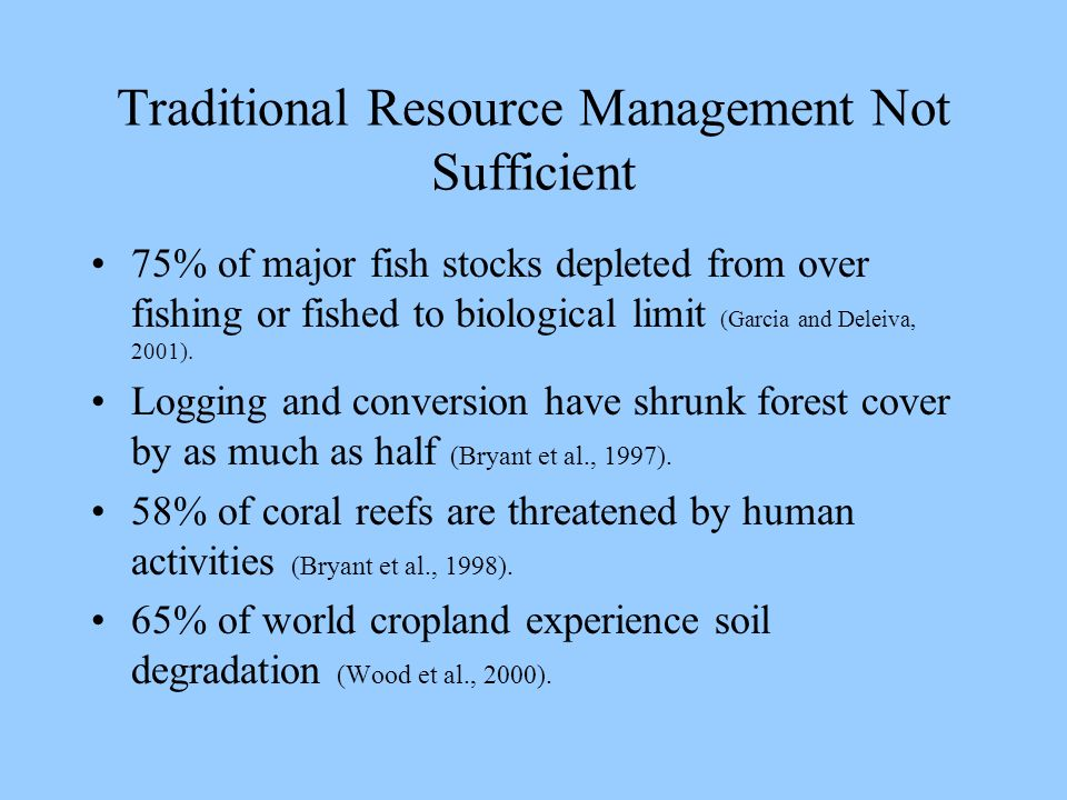 Traditional Resource Management Not Sufficient 75% of major fish stocks depleted from over fishing or fished to biological limit (Garcia and Deleiva, 2001).