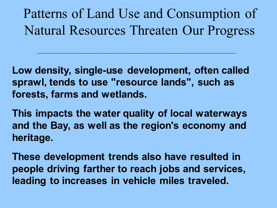 Patterns of Land Use and Consumption of Natural Resources Threaten Our Progress Low density, single-use development, often called sprawl, tends to use resource lands , such as forests, farms and wetlands.