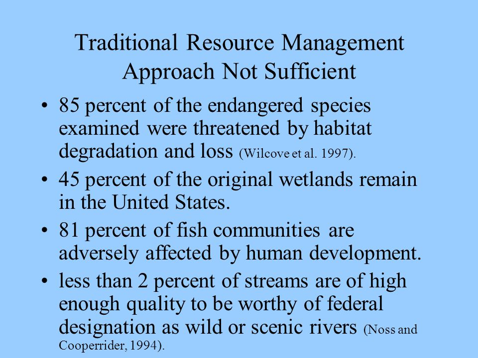 Traditional Resource Management Approach Not Sufficient 85 percent of the endangered species examined were threatened by habitat degradation and loss