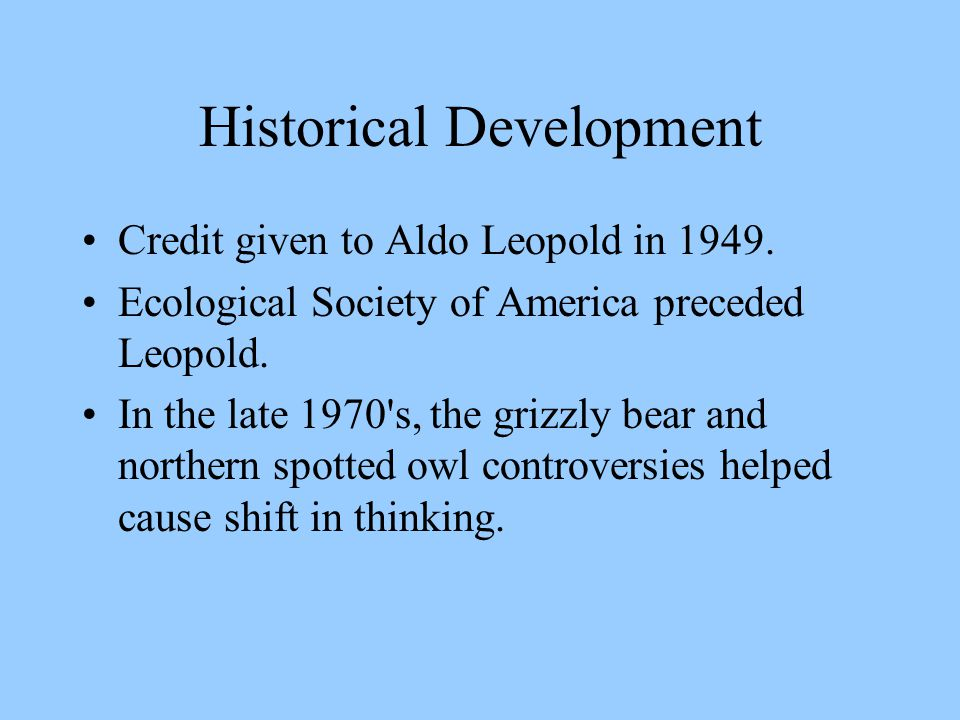 Historical Development Credit given to Aldo Leopold in 1949. Ecological Society of America preceded Leopold. In the late 1970's, the grizzly bear and