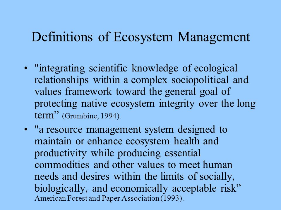 Definitions of Ecosystem Management integrating scientific knowledge of ecological relationships within a complex sociopolitical and values framework toward the general goal of protecting native ecosystem integrity over the long term (Grumbine, 1994).