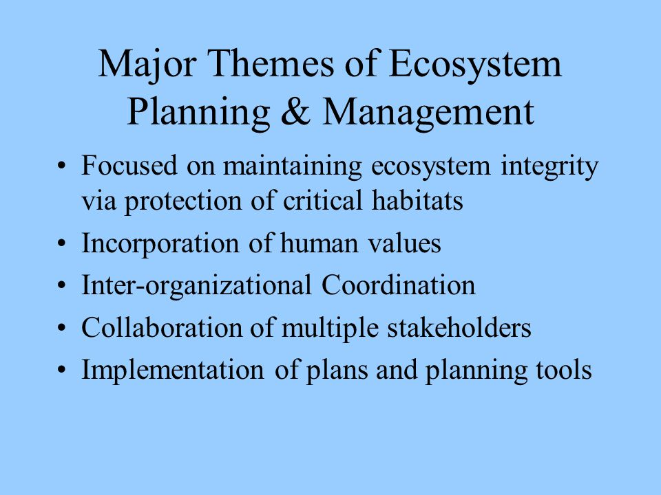 Major Themes of Ecosystem Planning & Management Focused on maintaining ecosystem integrity via protection of critical habitats Incorporation of human values Inter-organizational Coordination Collaboration of multiple stakeholders Implementation of plans and planning tools
