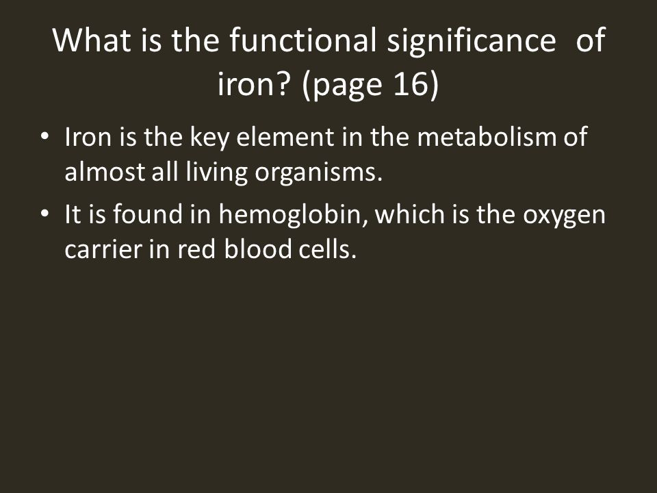 What is the functional significance of iron? (page 16) Iron is the key element in the metabolism of almost all living organisms. It is found in hemogl