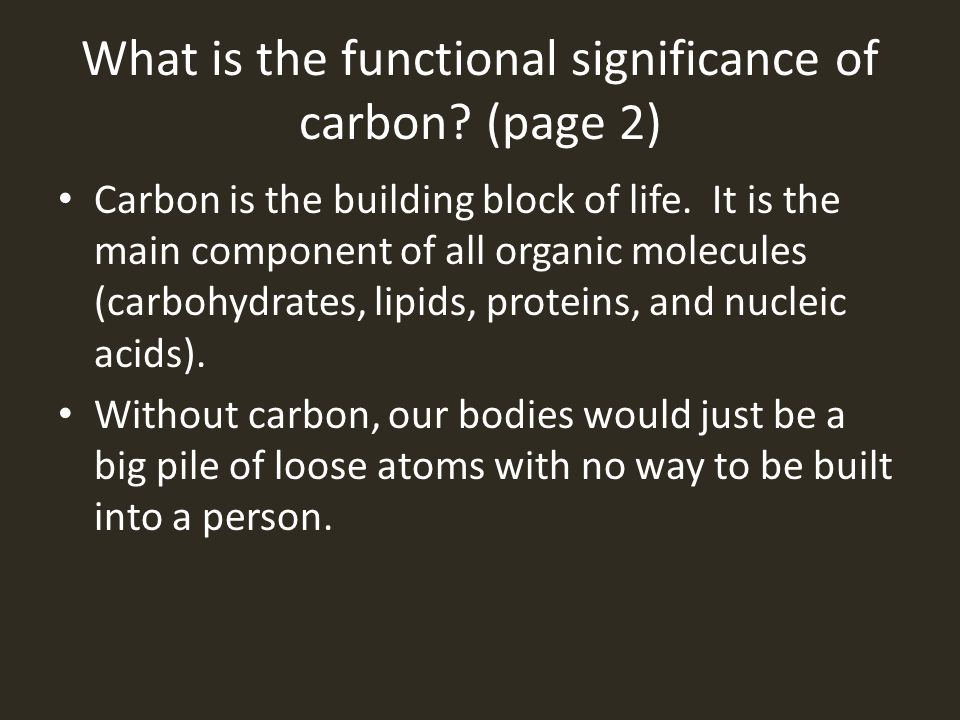 What is the functional significance of carbon? (page 2) Carbon is the building block of life. It is the main component of all organic molecules (carbo