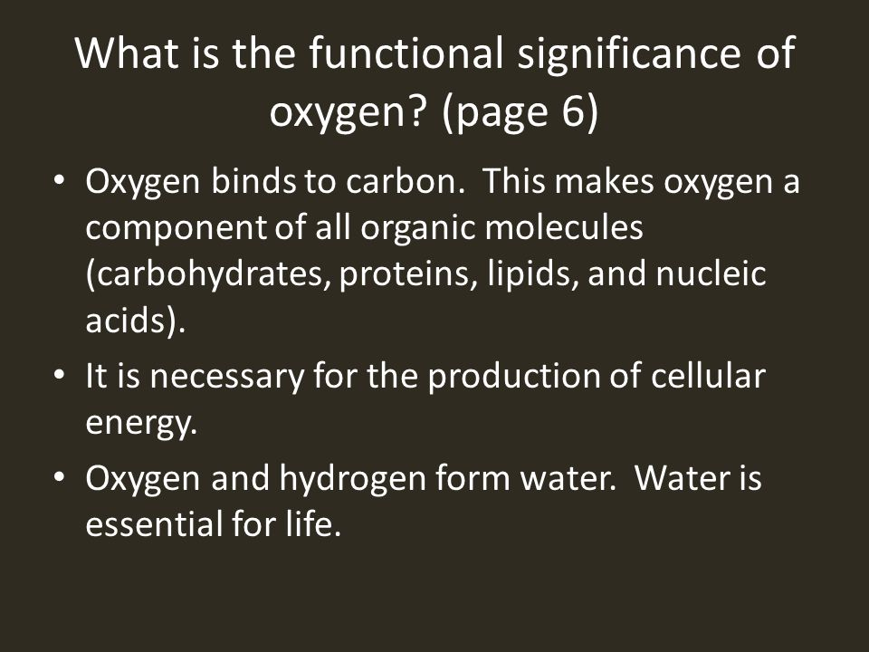 What is the functional significance of oxygen? (page 6) Oxygen binds to carbon. This makes oxygen a component of all organic molecules (carbohydrates,