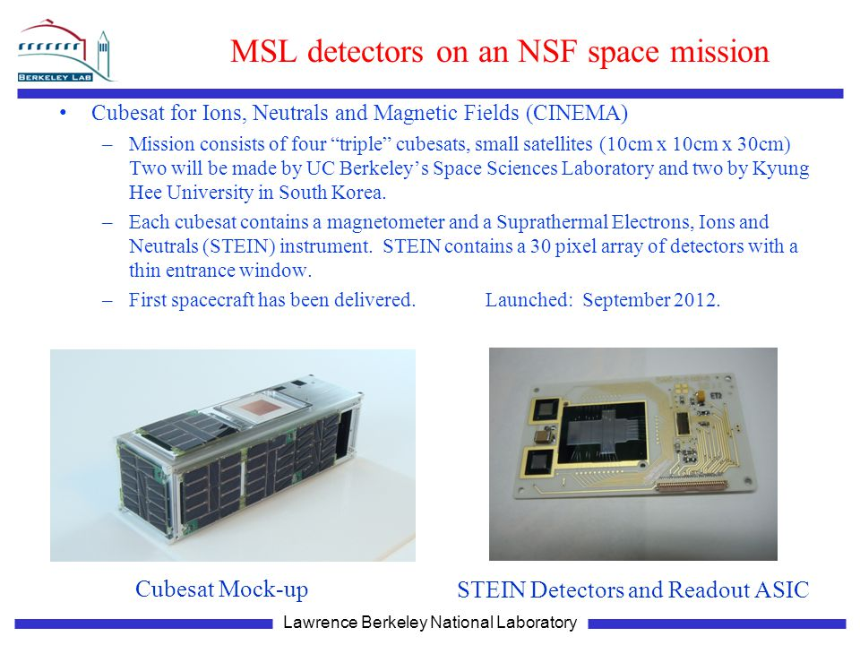 Lawrence Berkeley National Laboratory MSL detectors on an NSF space mission Cubesat for Ions, Neutrals and Magnetic Fields (CINEMA) –Mission consists of four triple cubesats, small satellites (10cm x 10cm x 30cm) Two will be made by UC Berkeley's Space Sciences Laboratory and two by Kyung Hee University in South Korea.