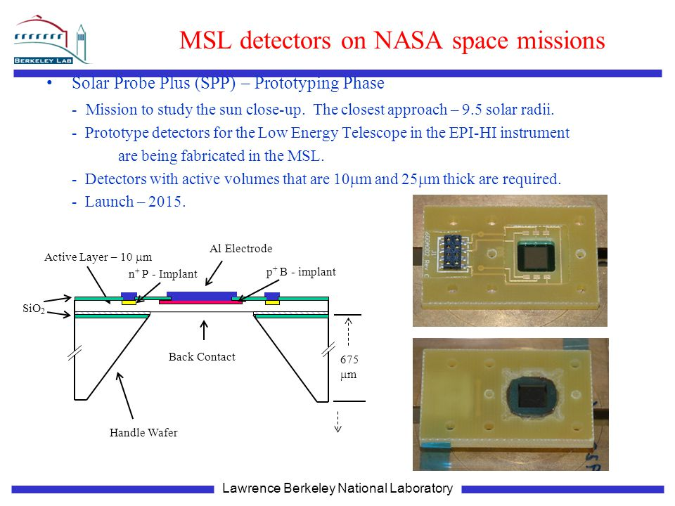 Lawrence Berkeley National Laboratory MSL detectors on NASA space missions Solar Probe Plus (SPP) – Prototyping Phase - Mission to study the sun close-up.