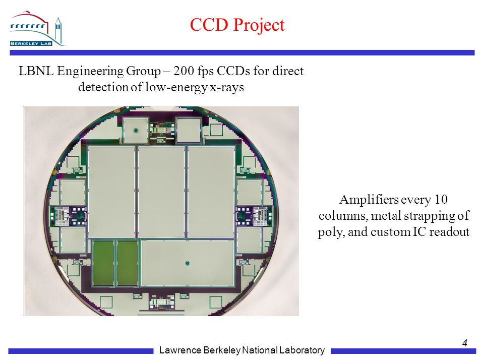 Lawrence Berkeley National Laboratory CCD Project 4 LBNL Engineering Group – 200 fps CCDs for direct detection of low-energy x-rays Amplifiers every 10 columns, metal strapping of poly, and custom IC readout