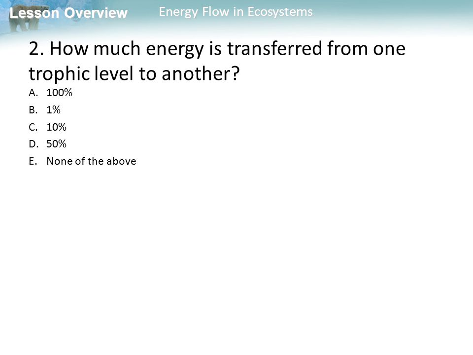 Lesson Overview Lesson Overview Energy Flow in Ecosystems 2. How much energy is transferred from one trophic level to another? A.100% B.1% C.10% D.50%