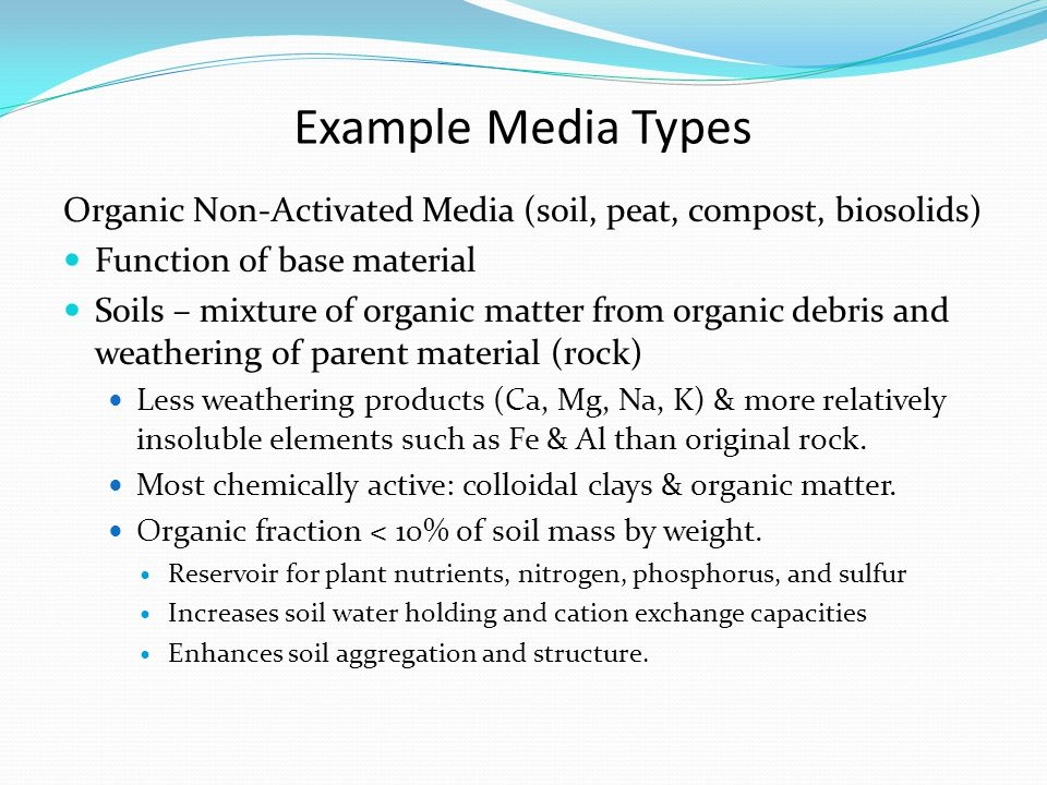 Example Media Types Organic Non-Activated Media (soil, peat, compost, biosolids) Function of base material Soils – mixture of organic matter from organic debris and weathering of parent material (rock) Less weathering products (Ca, Mg, Na, K) & more relatively insoluble elements such as Fe & Al than original rock.