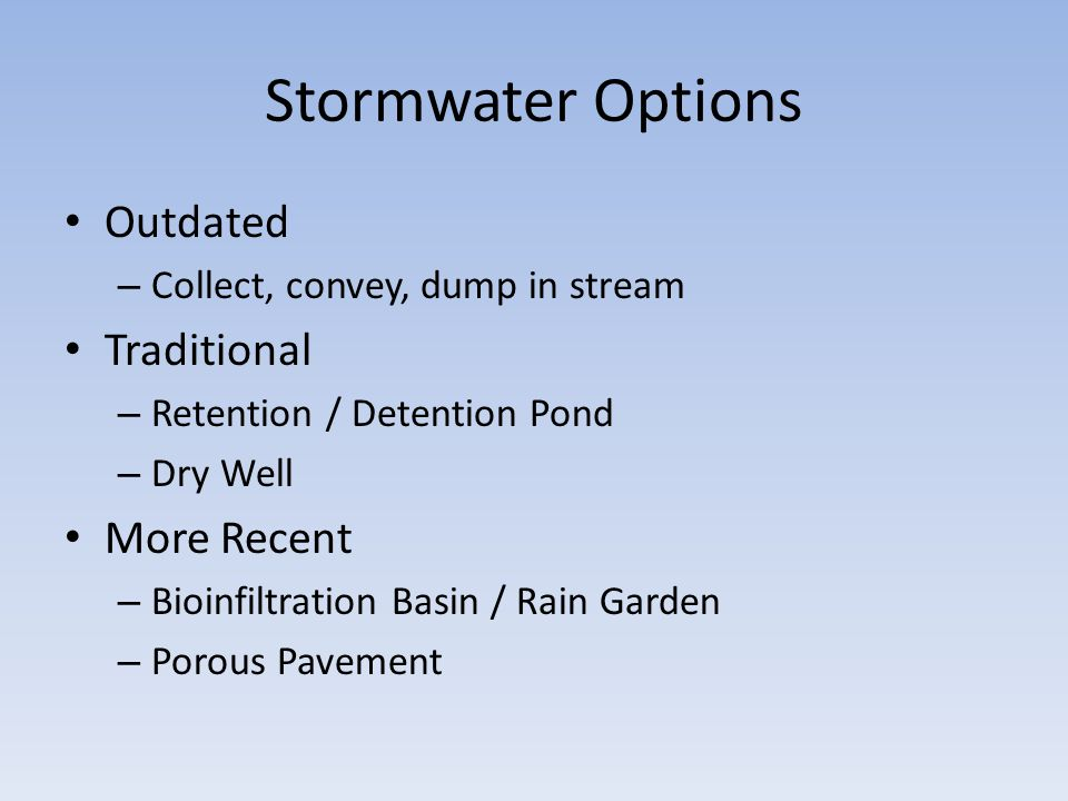 Stormwater Options Outdated – Collect, convey, dump in stream Traditional – Retention / Detention Pond – Dry Well More Recent – Bioinfiltration Basin