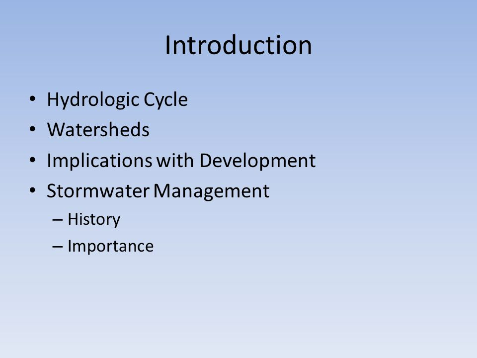 Introduction Hydrologic Cycle Watersheds Implications with Development Stormwater Management – History – Importance