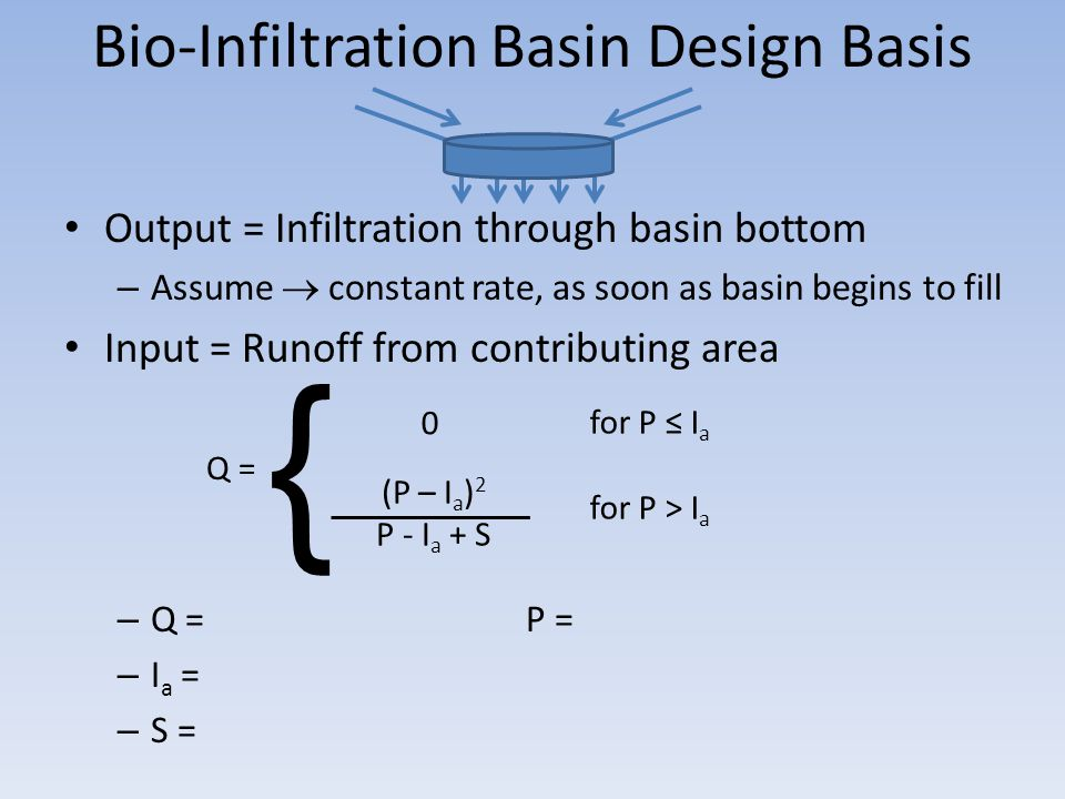 Bio-Infiltration Basin Design Basis Output = Infiltration through basin bottom – Assume  constant rate, as soon as basin begins to fill Input = Runoff from contributing area – Q = P = – I a = – S = Q = for P ≤ I a for P > I a 0 { (P – I a ) 2 P - I a + S