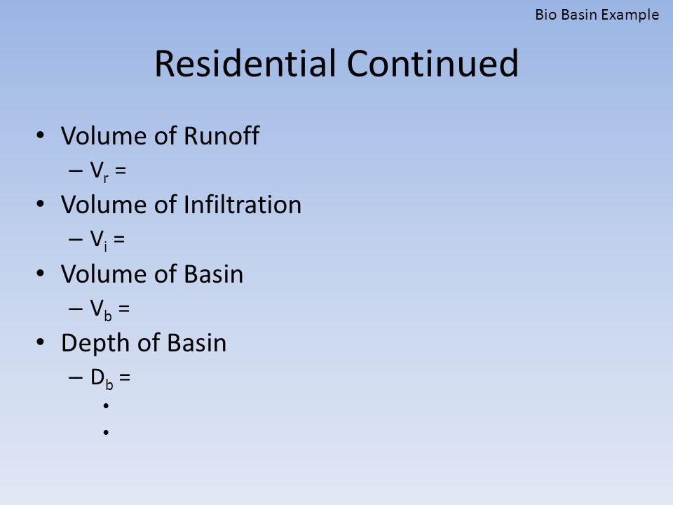 Residential Continued Volume of Runoff – V r = Volume of Infiltration – V i = Volume of Basin – V b = Depth of Basin – D b = Bio Basin Example
